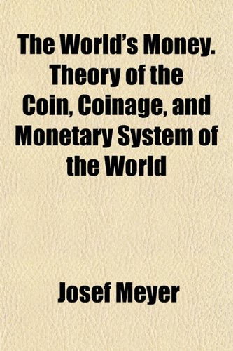 The World's Money. Theory of the Coin, Coinage, and Monetary System of the World