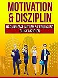 Motivation & Disziplin: - Das Manifest, mit dem Sie Erfolg und Gl�ck anziehen