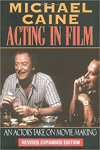 Michael Caine - Acting in Film: An Actor's Take on Movie Making (The Applause Acting Series) Revised Expanded Edition