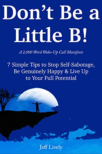 DON'T BE A LITTLE B*TCH (A 2,000 Words Wake-Up Call Manifesto): 7 Simple Tips to Stop Self-Sabotage, Be Genuinely Happy & Live Up to Your Full Potential