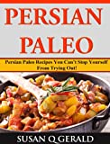 Persian Paleo Persian: Paleo Recipes You Cant Stop Yourself From Trying Out!