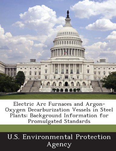 Electric Arc Furnaces And Argon-Oxygen Decarburization Vessels In Steel Plants: Background Information For Promulgated Standards