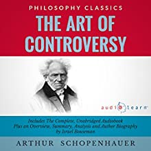 The Art of Controversy by Arthur Schopenhauer: The Complete Work Plus an Overview, Chapter by Chapter Summary and Author Biography! Audiobook by Arthur Schopenhauer, Israel Bouseman Narrated by Diana Gardiner