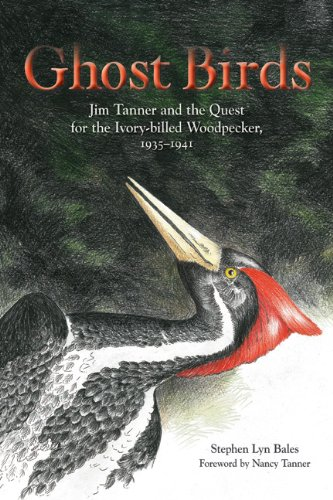 Ghost Birds: Jim Tanner and the Quest for the Ivory-billed Woodpecker, 1935-1941 laying the ghost