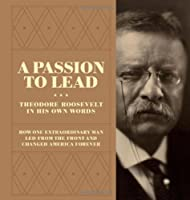 A Passion to Lead: Theodore Roosevelt in His Own Words