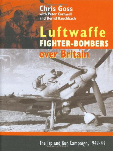 The Luftwaffe Fighter Bombers: The Tip and Run Campaign Over Britain 1942-1943