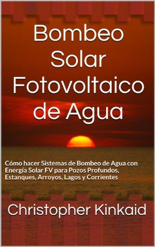 Bombeo Solar Fotovoltaico de Agua: Cómo hacer Sistemas de Bombeo de Agua con Energía Solar FV  para Pozos Profundos, Estanques, Arroyos, Lagos y Corrientes