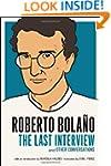 Roberto Bolano: The Last Interview: A...