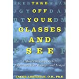 Take Off Your Glasses and See: A Mind/Body Approach to Expanding Your Eyesight and Insight ~ Jacob Liberman