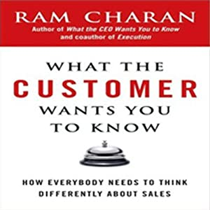 What the Customer Wants You to Know: How Everybody Needs to Think Differently about Sales | [Ram Charan]