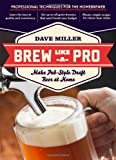 Dave Miller Brew Like a Pro: Make Pub-style Draft Beer at Home