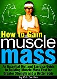 How to Gain Muscle Mass: An Essential Diet and Exercise Guide to Building Muscle Mass Fast for Greater Strength and a Better Body