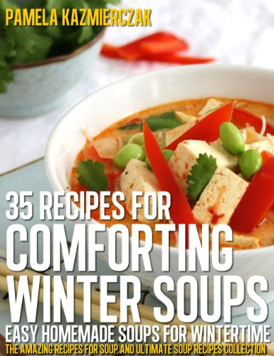 35 Recipes For Comforting Winter Soups - Easy Homemade Soups For Wintertime (The Amazing Recipes for Soup and Ultimate Soup Recipes Collection) by Pamela Kazmierczak
