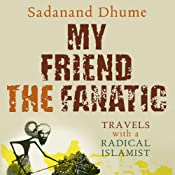My Friend the Fanatic: Travels with a Radical Islamist | [Sadanand Dhume]
