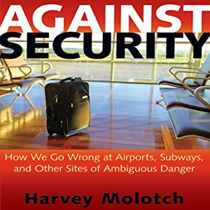 Against Security: How We Go Wrong at Airports, Subways, and Other Sites of Ambiguous Danger | [Harvey Molotch]