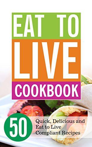 Eat to Live Cookbook: 50 Quick, Delicious and Eat to Live Compliant Recipes (Eat to Live Chefs) by Audrey Murdick