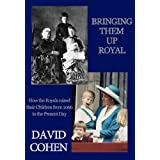 Bringing Them Up Royal: How the Royals Raised their Children from 1066 to the Present Dayby David Cohen