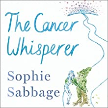 The Cancer Whisperer: How to let cancer heal your life Audiobook by Sophie Sabbage Narrated by Sophie Sabbage