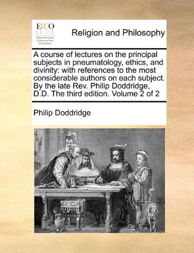 A course of lectures on the principal subjects in pneumatology, ethics, and divinity: with references to the most considerable authors on each ... D.D. The third edition.   Volume 2 of 2