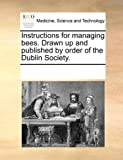 Instructions for managing bees. Drawn up and published by order of the Dublin Society.