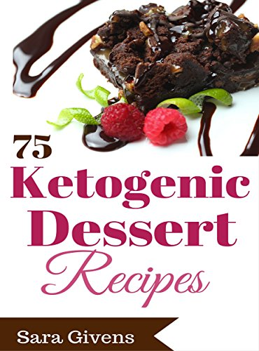 "Ketogenic Cookbook: 75 Sinfully Delicious, Ultra ""Low Carb""  Ketogenic Diet Dessert Recipes. BONUS! Free Ebook To Sky Rocket Your Fat Loss! (Ketogenic ... Atkins Diet, Paleo Diet, Gluten Free Diet) by Sara Givens"
