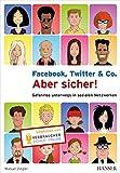 Facebook, Twitter & Co. - Aber sicher!: Gefahrlos unterwegs in sozialen Netzwerken