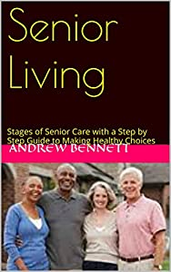 Senior Living: Stages of Senior Care with a Step by Step Guide to Making Healthy Choices (Senior Living: Stages of Senior Care: with a Step by Step Guide to Making Healthy Choices Book 1) by Andrew Bennett