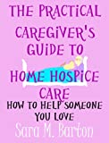 The Practical Caregivers Guide to Home Hospice Care