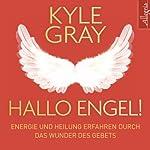 Hallo Engel!: Energie und Heilung erfahren durch das Wunder des Gebets | Kyle Gray