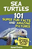 Sea Turtles : 101 Super Fun Facts And Amazing Pictures (Featuring The Worlds Top 6 Sea Turtles)