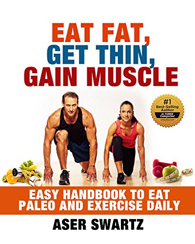 Eat Fat, Get Thin, Gain Muscle: Easy Handbook to Eat Paleo and Exercise Daily (Transform Your Body and Stay Fit Forever) by Aser Swartz