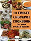 Ultimate Crockpot Cookbook: 750 Slow Cooker Recipes (Barbecue, Asian, Indian, Mexican, Southwest, Desserts, Ground Beef, Chicken, Pork, Venison, Seafood, ... Brunch, Breads, Sauces, Pasta, Rice, +)