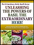 UNLEASHING THE POWERS OF BASIL THE EXTRAORDINARY HERB!: Discover Exactly How To Unleash All The Remarkable Benefits Of This Incredible Herb! (The Extraordinary Herbs Health Series)