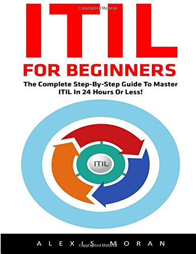 ITIL For Beginners: The Complete Step-by-Step Guide To Master ITIL In 24 Hours or Less! (ITIL, ITIL Foundation, ITIL Service Operation) (Itil Service Operation 2011 compare prices)