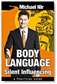 Influence: Body Language Silent Influencing: Employing Powerful Techniques for Influence and Leadership (Leadership Influence Project and Team Book 3)