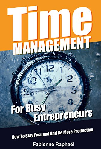 Time Management For Busy Entrepreneurs: How To Stay Focused And Be More Productive