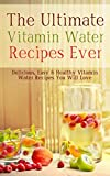 The Ultimate Vitamin Water Recipes Ever: Delicious, Easy and Healthy Vitamin Water Recipes You Will Love