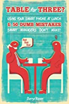 Table For Three?: Bringing Your Smart Phone to Lunch & 50 Dumb Mistakes Smart Managers Don't Make!