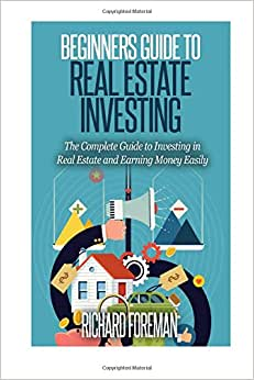 Beginners Guide To Real Estate Investing: The Complete Guide To Investing In Real Estate And Earning Money Easily
