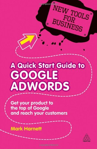 A Quick Start Guide To Google Adwords: Get Your Product To The Top Of Google And Reach Your Customers (New Tools For Business)