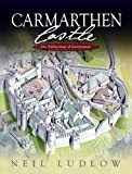 Neil D. Ludlow Carmarthen Castle: The Archaeology of Government