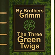The Three Green Twigs (Annotated) (       UNABRIDGED) by Brothers Grimm Narrated by Anastasia Bertollo