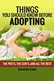Things You Should Know Before Adopting: The Pro's, The Con's, And All The Rest (Things You Should Know Before Adopting, Adoption, Adopting a Child) (Volume 1)