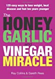 img - for The Honey, Garlic and Vinegar Miracle: 129 Easy Ways to Lose Weight, Beat Disease and Feel Ten Years Younger by Ray Collins, Gareth Rees (2008) Paperback book / textbook / text book