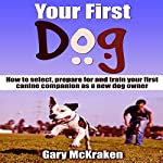 Your First Dog: How to Select, Prepare for and Train Your First Canine Companion as a New Dog Owner | Gary McKraken