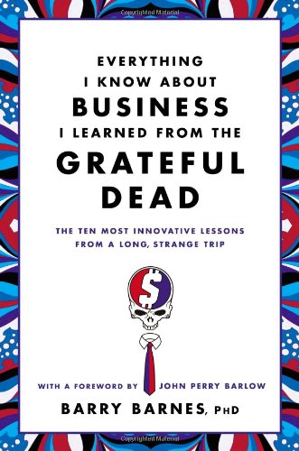Everything I Know About Business I Learned from the Grateful Dead: The Ten Most Innovative Lessons from a Long, Strange