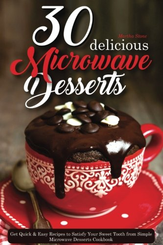 30 Delicious Microwave Desserts: Get Quick & Easy Recipes to Satisfy Your Sweet Tooth from Simple Microwave Desserts Cookbook by Martha Stone