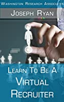 Learn To Be A Virtual Recruiter: All You Need To Know To Start A Lucrative Home Business