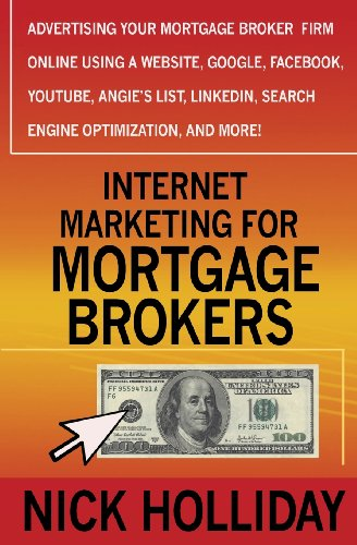 Internet Marketing For Mortgage Brokers: Advertising Your Mortgage Broker Firm Online Using A Website, Google, Facebook, Youtube, Angie'S List, Linkedin, Search Engine Optimization (Seo), And More!