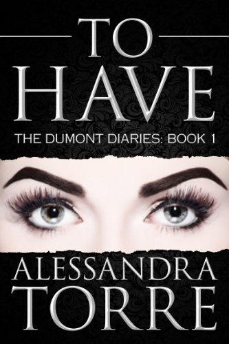To Have (The Dumont Diaries (#1) by Alessandra Torre